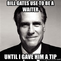 RomneyMakes.com - BILL GATES USE TO BE A WAITER UNTIL I GAVE HIM A TIP