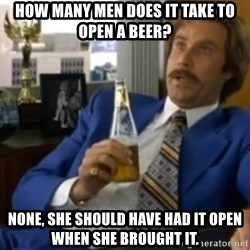 That escalated quickly-Ron Burgundy - How many men does it take to open a beer? None, she should have had it open when she brought it.