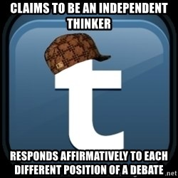 Scumblr - CLAIMS TO BE AN INDEPENDENT THINKER RESPONDS AFFIRMATIVELY TO EACH DIFFERENT POSITION OF A DEBATE