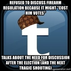 """Scumblr - REFUSED TO DISCUSS FIREARM REGULATION BECAUSE IT MIGHT """"COST HIM VOTES"""" TALKS ABOUT THE NEED FOR DISCUSSION AFTER THE ELECTION (AND THE NEXT TRAGIC SHOOTING)"""