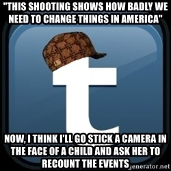 """Scumblr - """"THIS SHOOTING SHOWS HOW BADLY WE NEED TO CHANGE THINGS IN AMERICA"""" NOW, I THINK I'LL GO STICK A CAMERA IN THE FACE OF A CHILD AND ASK HER TO RECOUNT THE EVENTS"""