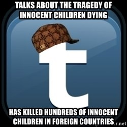 Scumblr - talks about the tragedy of innocent children dying has killed hundreds of innocent children in foreign countries
