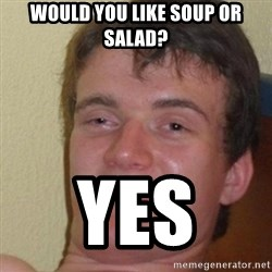 really high guy - WOULD YOU LIKE SOUP OR SALAD? YES