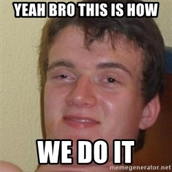 really high guy - YEAH BRO THIS IS HOW WE DO IT