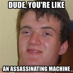 really high guy - Dude, you're like an assassinating machine