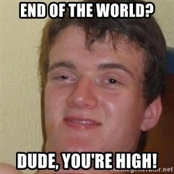 really high guy - END OF THE WORLD? DUDE, YOU'RE HIGH!