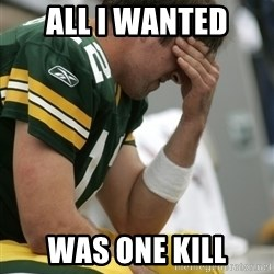 Aaron Rodgers Sad - ALL I WANTED WAS ONE KILL