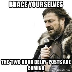Prepare yourself - brace yourselves the 'two hour delay' posts are coming