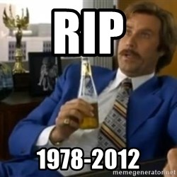 That escalated quickly-Ron Burgundy - RIP 1978-2012