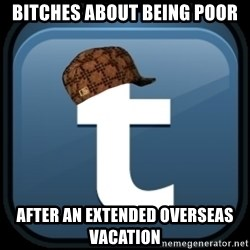 Scumblr - bitches about being poor after an extended overseas vacation