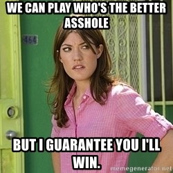 debra morgan - We can play who's the better asshole But I guarantee you I'll win.