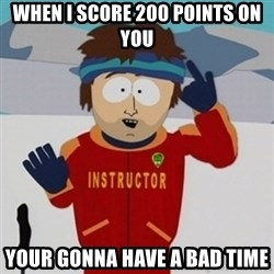 SouthPark Bad Time meme - when i score 200 points on you your gonna have a bad time