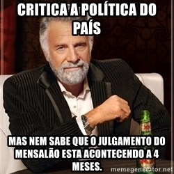 The Most Interesting Man In The World - Critica a política do país Mas nem sabe que o julgamento do mensalão esta acontecendo a 4 meses.