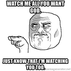 i'm watching you meme - watch me all you want god. just know that i'm watching you too.