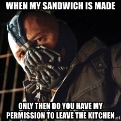 Only then you have my permission to die - WHEN MY SANDWICH IS MADE ONLY THEN DO YOU HAVE MY PERMISSION TO LEAVE THE KITCHEN