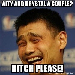 Yaoming - ALTY AND KRYSTAL A COUPLE? BITCH PLEASE!