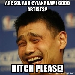 Yaoming - ARCSOL AND CYIAKANAMI GOOD ARTISTS? BITCH PLEASE!