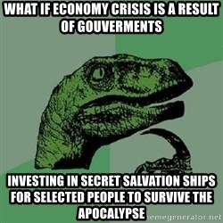 Philosoraptor - what if economy crisis is a result of gouverments investing in secret salvation ships for selected people to survive the apocalypse