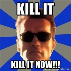 Terminator 2 - Kill it Kill it now!!!