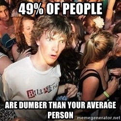 Sudden Realization Ralph - 49% of people are dumber than your average person