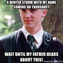 Draco Malfoy - A winter storm with my name coming on Thursday? Wait until my Father Hears about this!