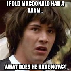 Conspiracy Keanu - If old macdonald had a farm.. What does he have now?!