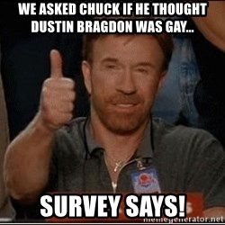 Chuck Norris Approves - we asked Chuck if he thought dustin bragdon was gay... survey says!