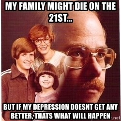 Vengeance Dad - my family might die on the 21st... but if my depression doesnt get any better, thats what will happen