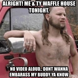 Almost Politically Correct Redneck - alright! me & ty waffle house tonight. no video aloud.. dont wanna embarass my buddy ya know