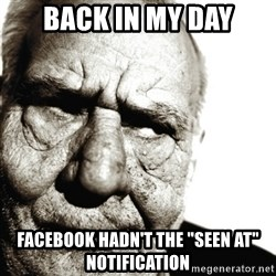"Back In My Day - Back in my day Facebook hadn't the ""seen at"" notification"