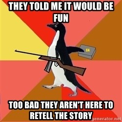 Socially Fed Up Penguin - They Told me It Would Be Fun Too Bad they Aren't Here to Retell the Story