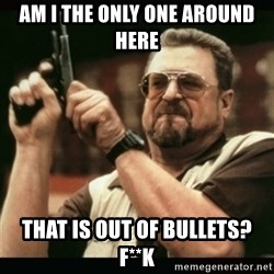 am i the only one around here - am i the only one around here that is out of bullets? f**k