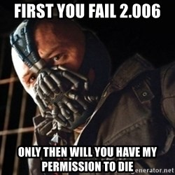 Only then you have my permission to die - FIRST You fail 2.006  ONLY THEN will you have my permission to die