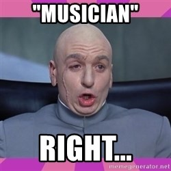 "drevil - ""Musician"" Right..."