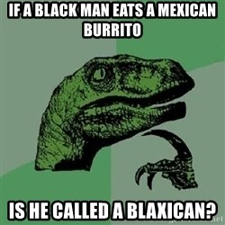 Philosoraptor - if a black man eats a mexican burrito is he called a blaxican?