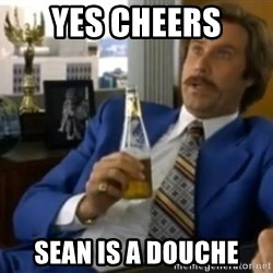 That escalated quickly-Ron Burgundy - Yes Cheers Sean is a Douche