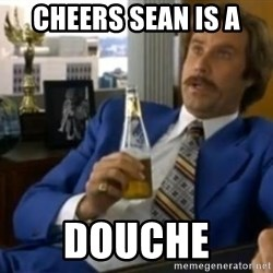 That escalated quickly-Ron Burgundy - Cheers Sean is a  Douche