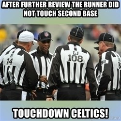 NFL Ref Meeting - AFter further review the runner did not touch second base Touchdown celtics!