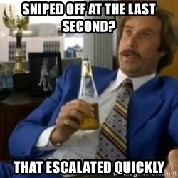 That escalated quickly-Ron Burgundy - sniped off at the last second? that escalated quickly