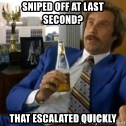 That escalated quickly-Ron Burgundy - sniped off at last second? that escalated quickly