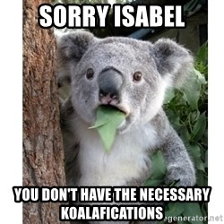 surprised koala - Sorry Isabel You don't have the neCEssary Koalafications