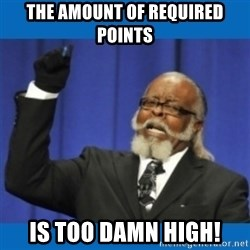 Too damn high - The Amount of required Points Is TOo damn high!