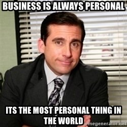 Michael Scott - Business is always personal Its the most personal thing in the world