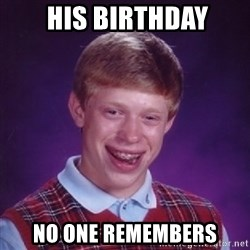 Bad Luck Brian -  his birthdAy no one remembers