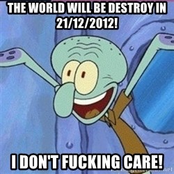 calamardo me vale - THE WORLD WILL BE DESTROY IN 21/12/2012! I DON'T FUCKING CARE!