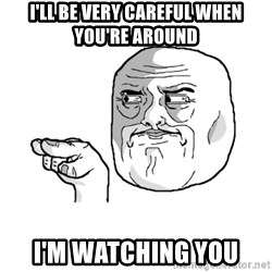 i'm watching you meme - I'll be very careful when you're around I'm watching you