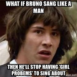 Conspiracy Keanu - what if bruno sang like a man then he'll stop having 'girl probems' to sing about