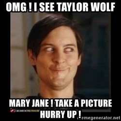 Tobey_Maguire - OMG ! I SEE TAYLOR WOLF MARY JANE ! TAKE A PICTURE HURRY UP !