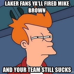 Futurama Fry - laker fans ya'll fired mike brown and your team still sucks