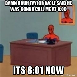 60s spiderman behind desk - damn bruh taylor wolf said he was gonna call me at 8:00 its 8:01 now